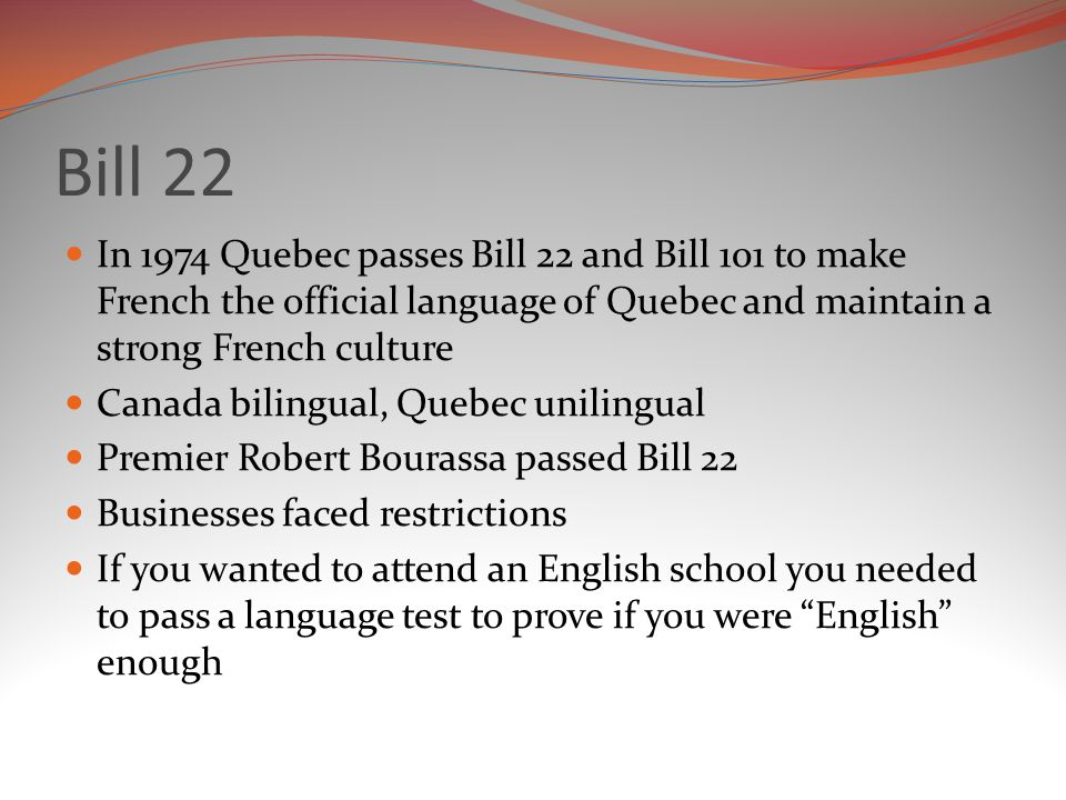 Bill 22 In 1974 Quebec passes Bill 22 and Bill 101 to make French the official language of Quebec and maintain a strong French culture.