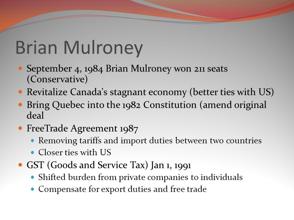Brian Mulroney September 4, 1984 Brian Mulroney won 211 seats (Conservative) Revitalize Canada s stagnant economy (better ties with US)