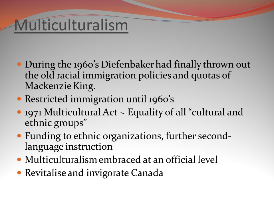 Multiculturalism During the 1960's Diefenbaker had finally thrown out the old racial immigration policies and quotas of Mackenzie King.