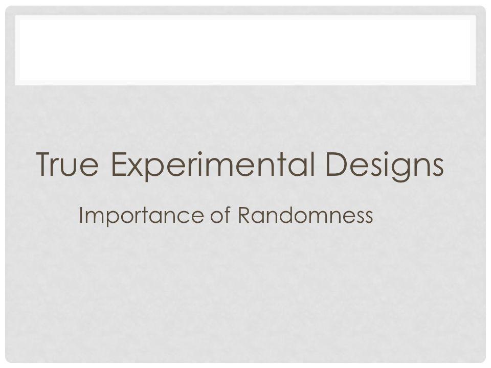 True Experimental Designs Importance of Randomness