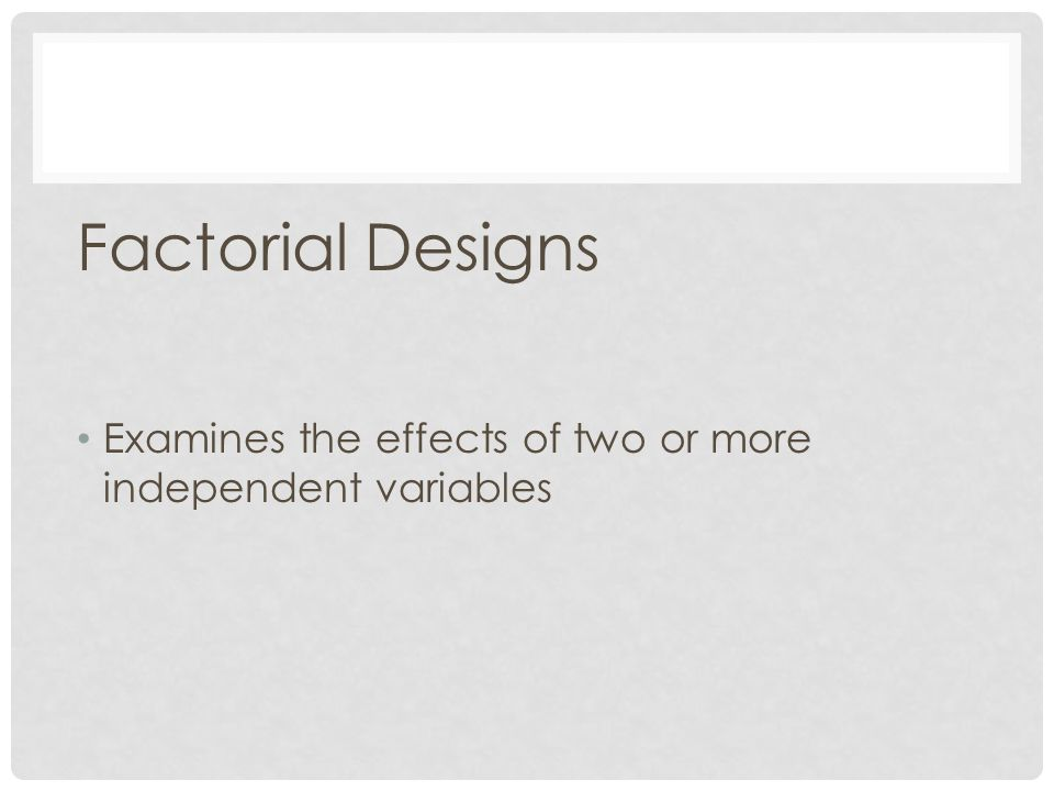 Factorial Designs Examines the effects of two or more independent variables