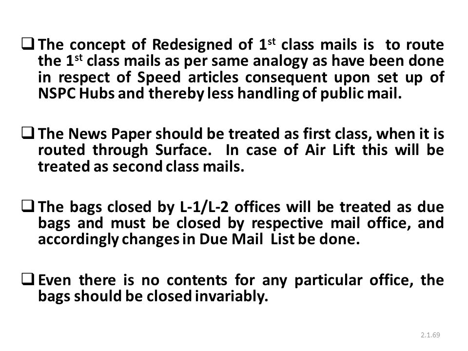 The concept of Redesigned of 1st class mails is to route the 1st class mails as per same analogy as have been done in respect of Speed articles consequent upon set up of NSPC Hubs and thereby less handling of public mail.