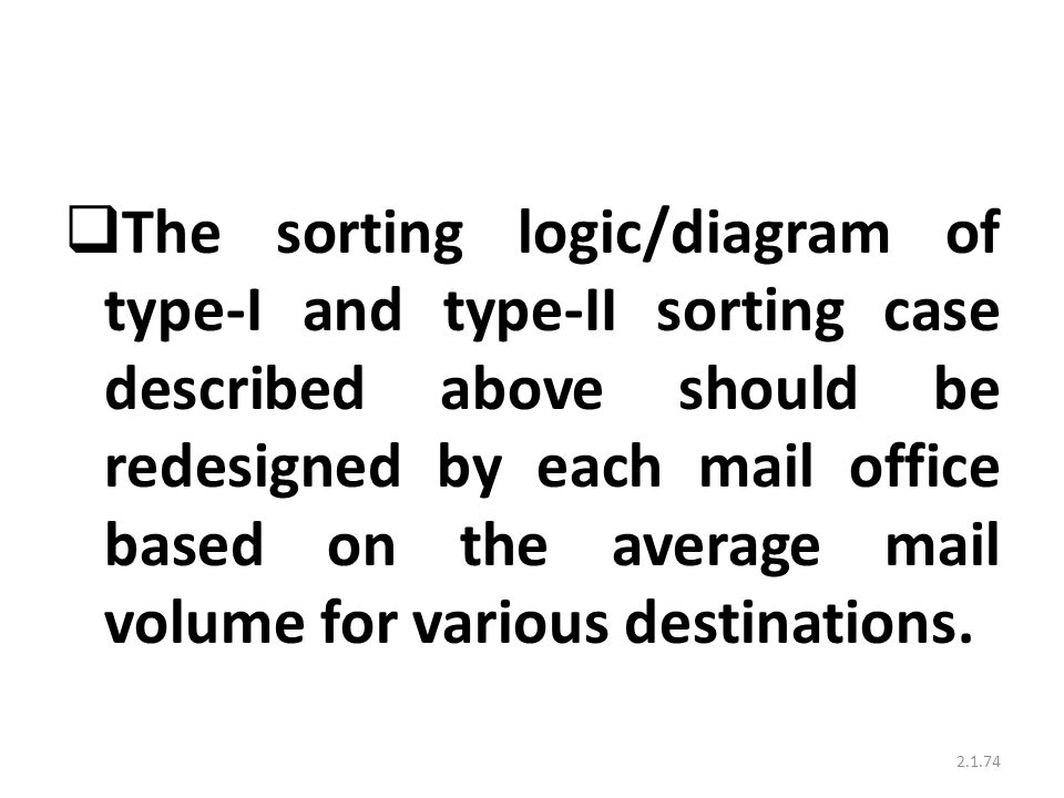 The sorting logic/diagram of type-I and type-II sorting case described above should be redesigned by each mail office based on the average mail volume for various destinations.