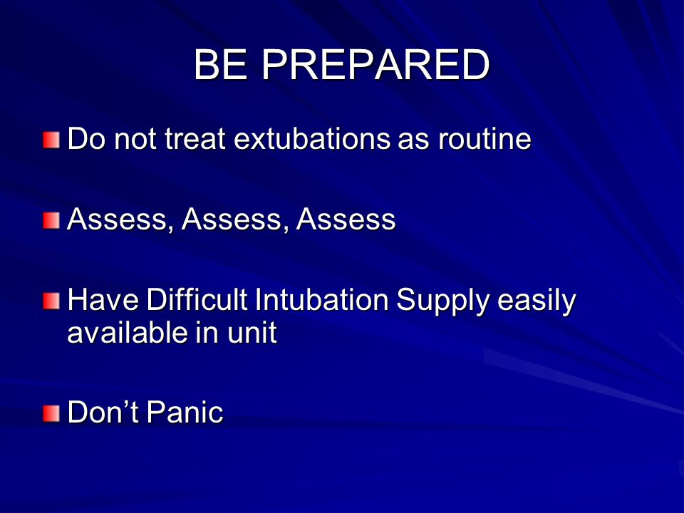 BE PREPARED Do not treat extubations as routine Assess, Assess, Assess