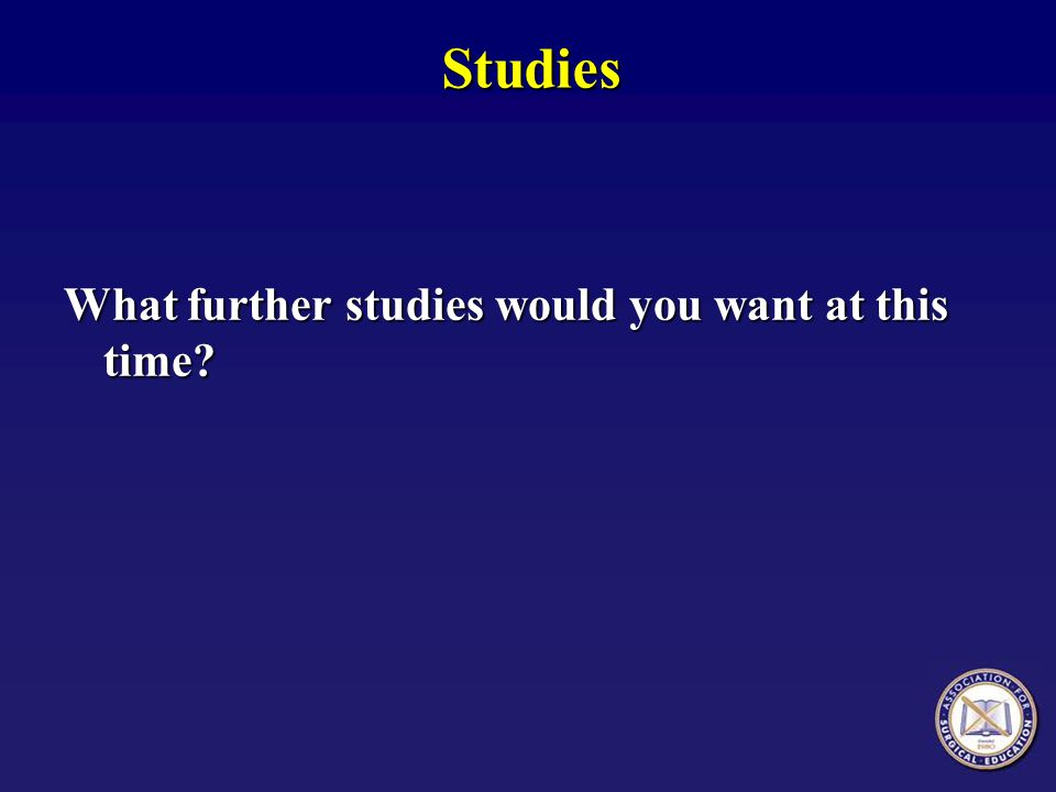 Studies What further studies would you want at this time