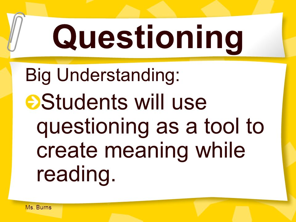Questioning Big Understanding: Students will use questioning as a tool to create meaning while reading.