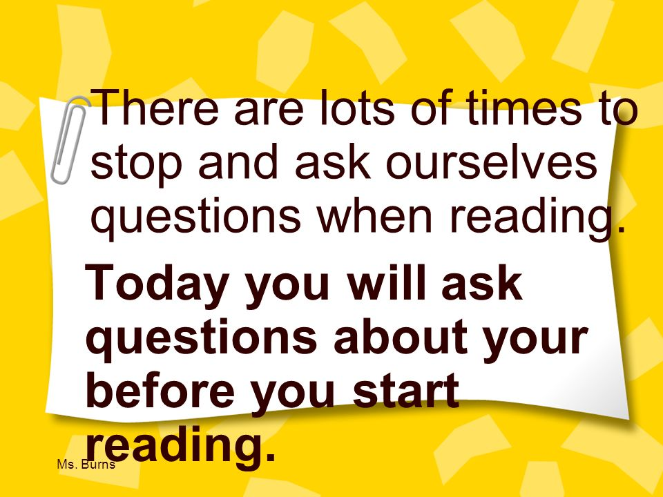 Today you will ask questions about your before you start reading.