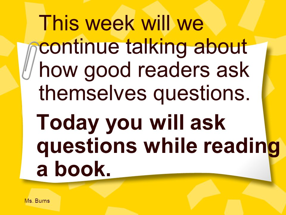 Today you will ask questions while reading a book.