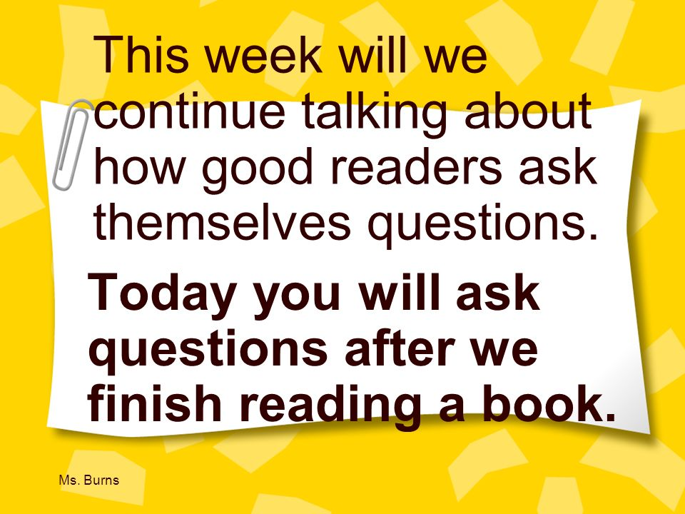 Today you will ask questions after we finish reading a book.