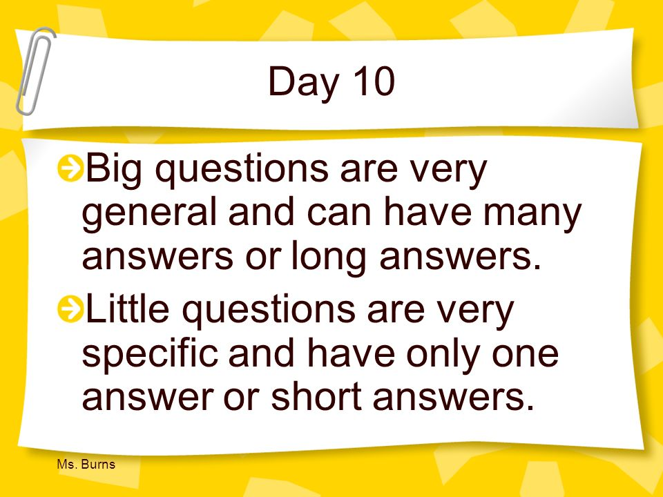 Day 10 Big questions are very general and can have many answers or long answers.