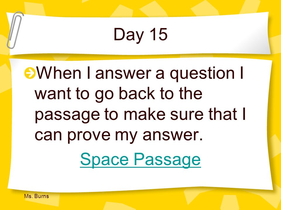 Day 15 When I answer a question I want to go back to the passage to make sure that I can prove my answer.