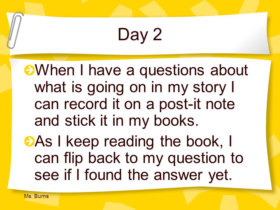 Day 2 When I have a questions about what is going on in my story I can record it on a post-it note and stick it in my books.