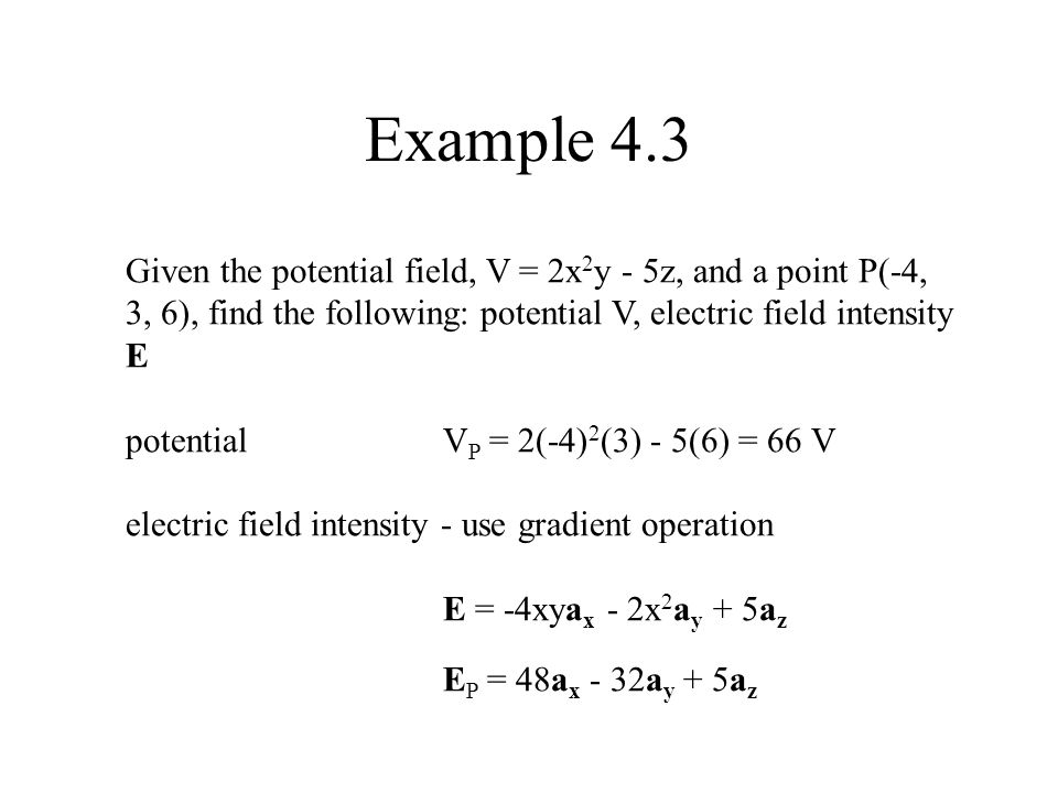 Example 4.3 Given the potential field, V = 2x2y - 5z, and a point P(-4, 3, 6), find the following: potential V, electric field intensity E.