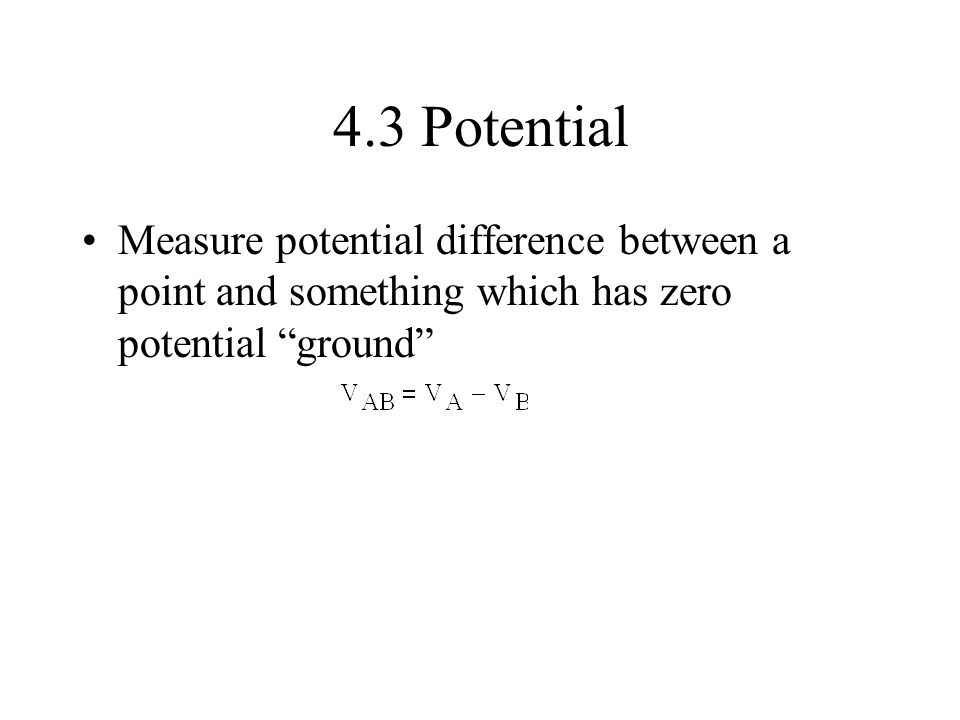 4.3 Potential Measure potential difference between a point and something which has zero potential ground