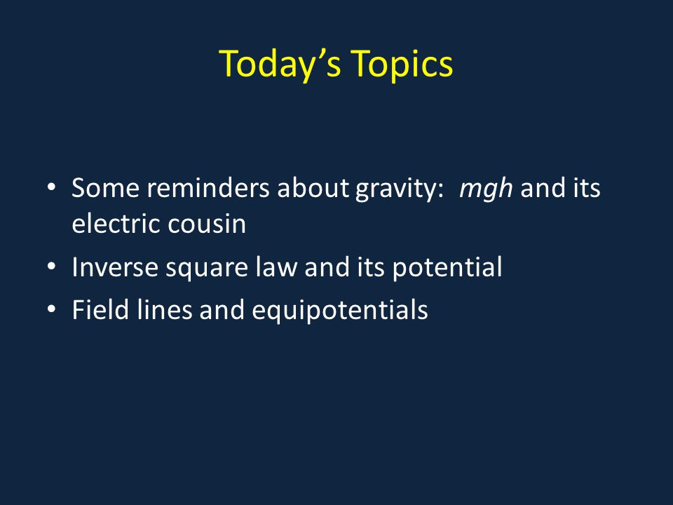 Today's Topics Some reminders about gravity: mgh and its electric cousin. Inverse square law and its potential.