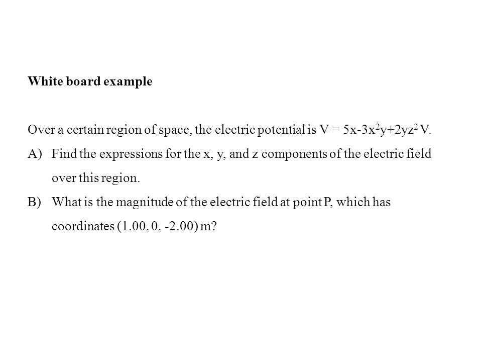 White board example Over a certain region of space, the electric potential is V = 5x-3x2y+2yz2 V.