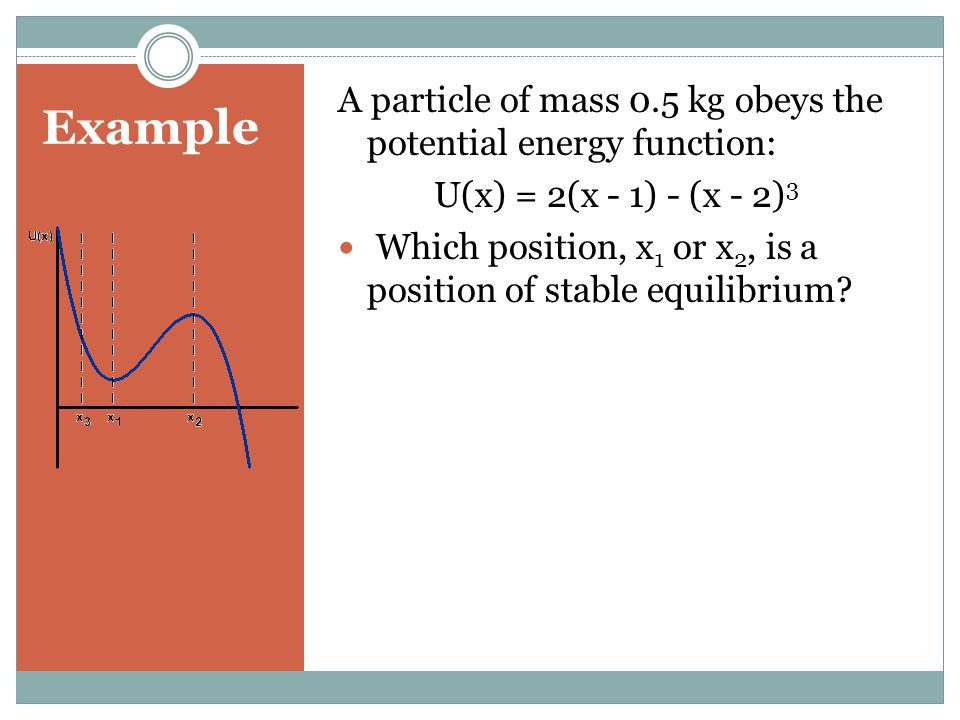 Example A particle of mass 0.5 kg obeys the potential energy function: