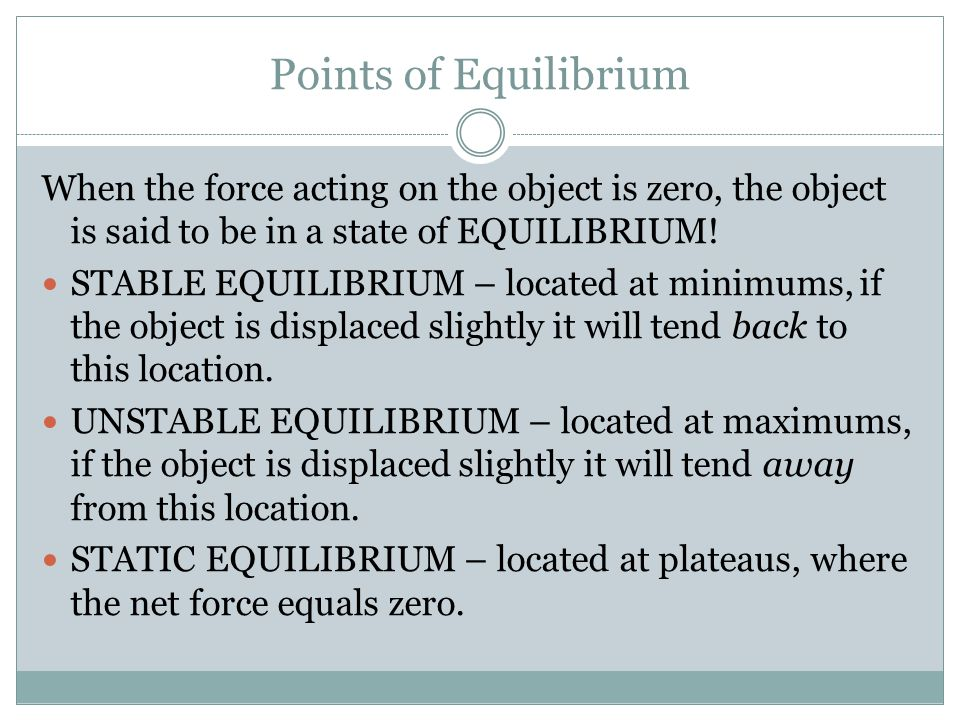 Points of Equilibrium When the force acting on the object is zero, the object is said to be in a state of EQUILIBRIUM!