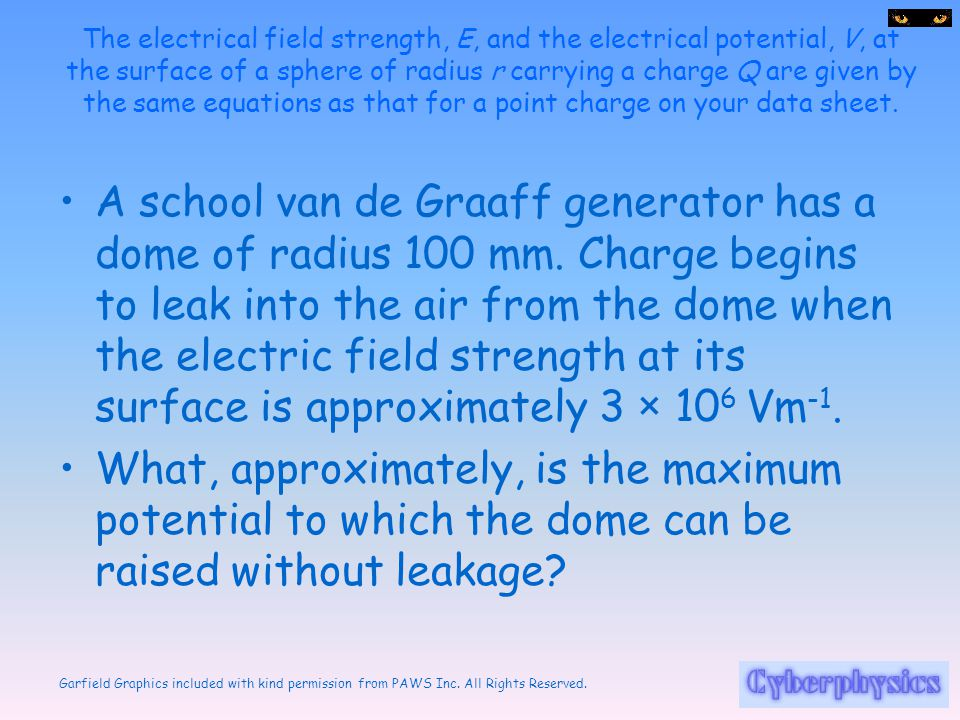 The electrical field strength, E, and the electrical potential, V, at the surface of a sphere of radius r carrying a charge Q are given by the same equations as that for a point charge on your data sheet.