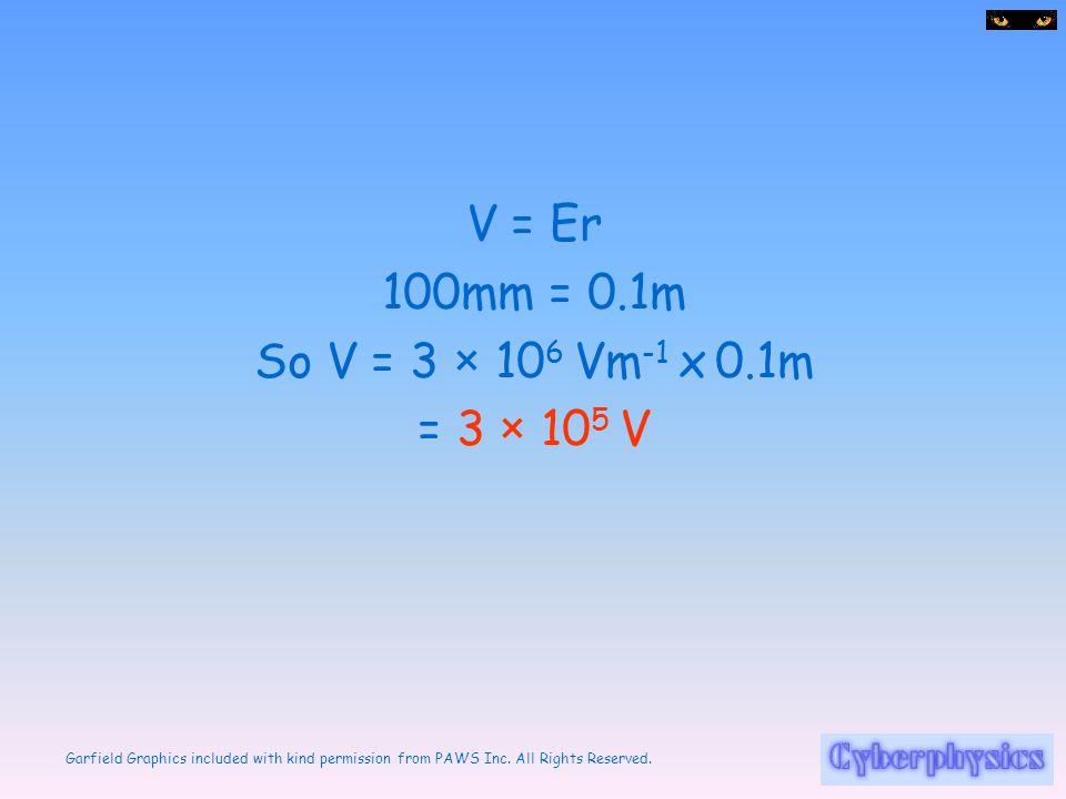V = Er 100mm = 0.1m So V = 3 × 106 Vm-1 x 0.1m = 3 × 105 V