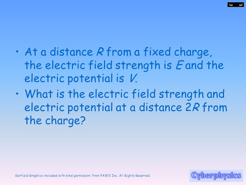 At a distance R from a fixed charge, the electric field strength is E and the electric potential is V.