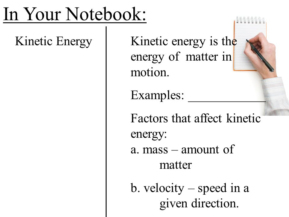In Your Notebook: Kinetic Energy Kinetic energy is the energy of matter in motion. Examples: ____________.