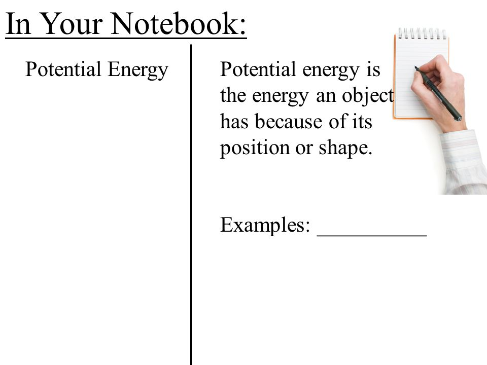 In Your Notebook: Potential Energy Potential energy is the energy an object has because of its position or shape.