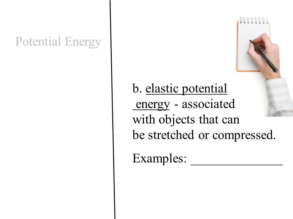 Potential Energy b. elastic potential energy - associated with objects that can be stretched or compressed.