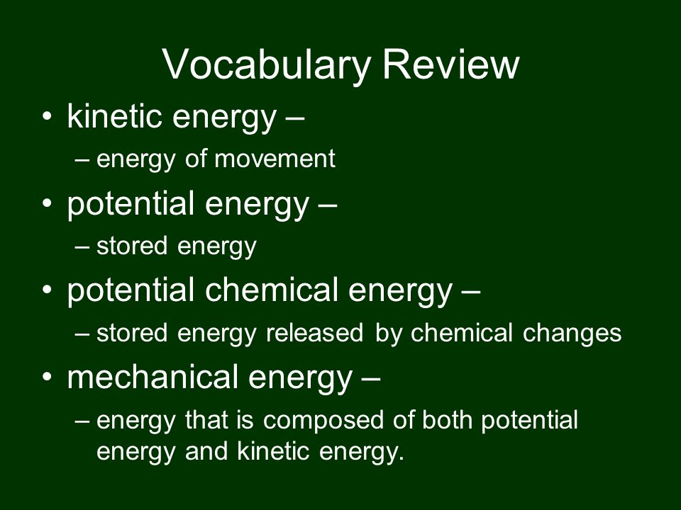 Vocabulary Review kinetic energy – potential energy –
