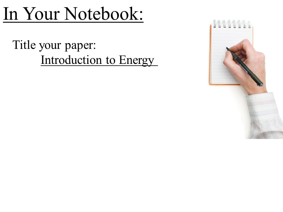 In Your Notebook: Title your paper: Introduction to Energy