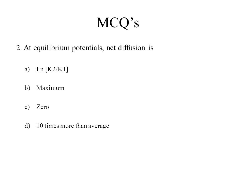 MCQ's 2. At equilibrium potentials, net diffusion is Ln [K2/K1]