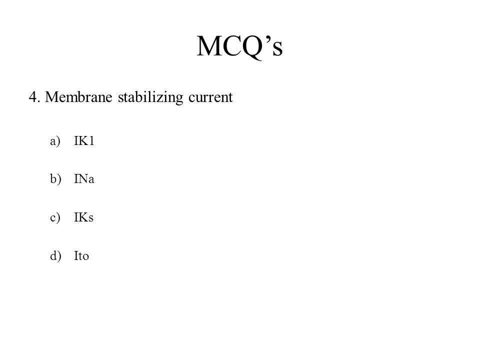 MCQ's 4. Membrane stabilizing current IK1 INa IKs Ito