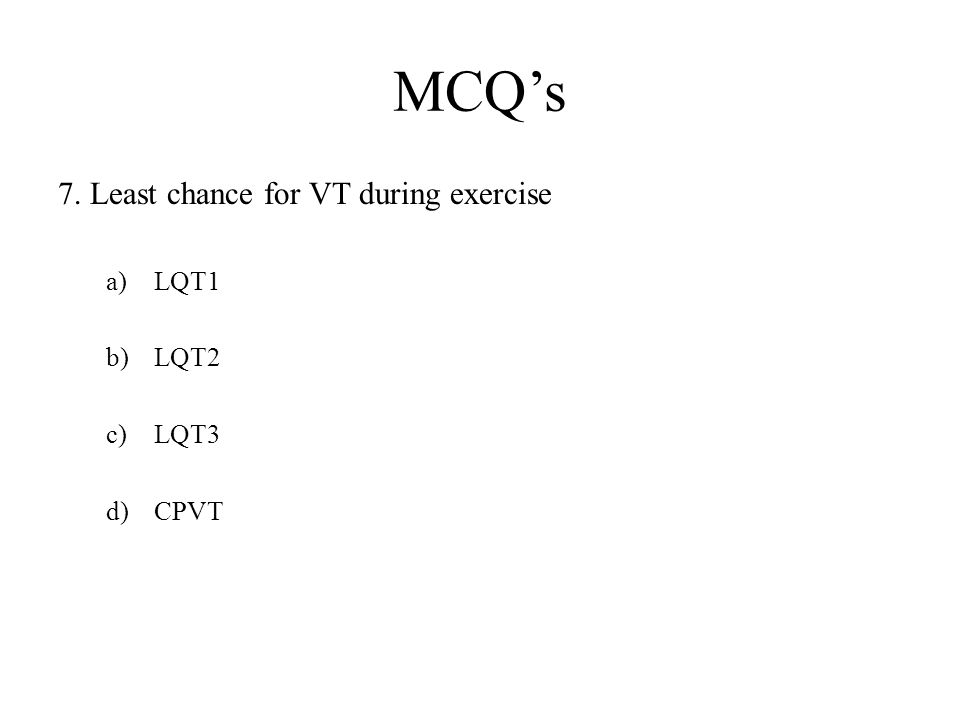 MCQ's 7. Least chance for VT during exercise LQT1 LQT2 LQT3 CPVT