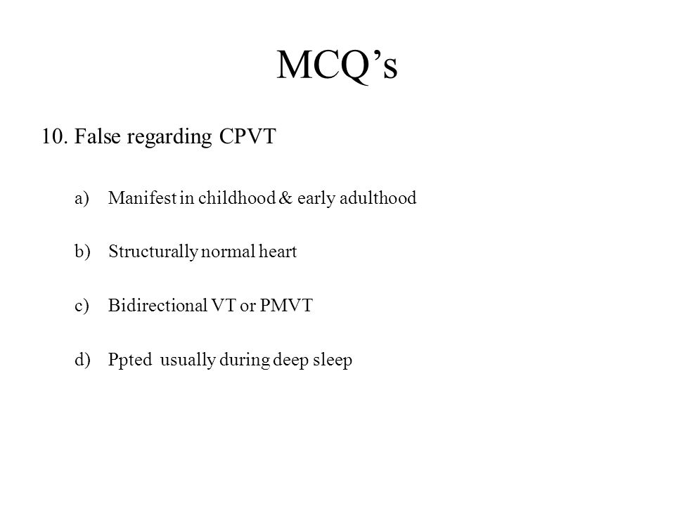 MCQ's 10. False regarding CPVT Manifest in childhood & early adulthood