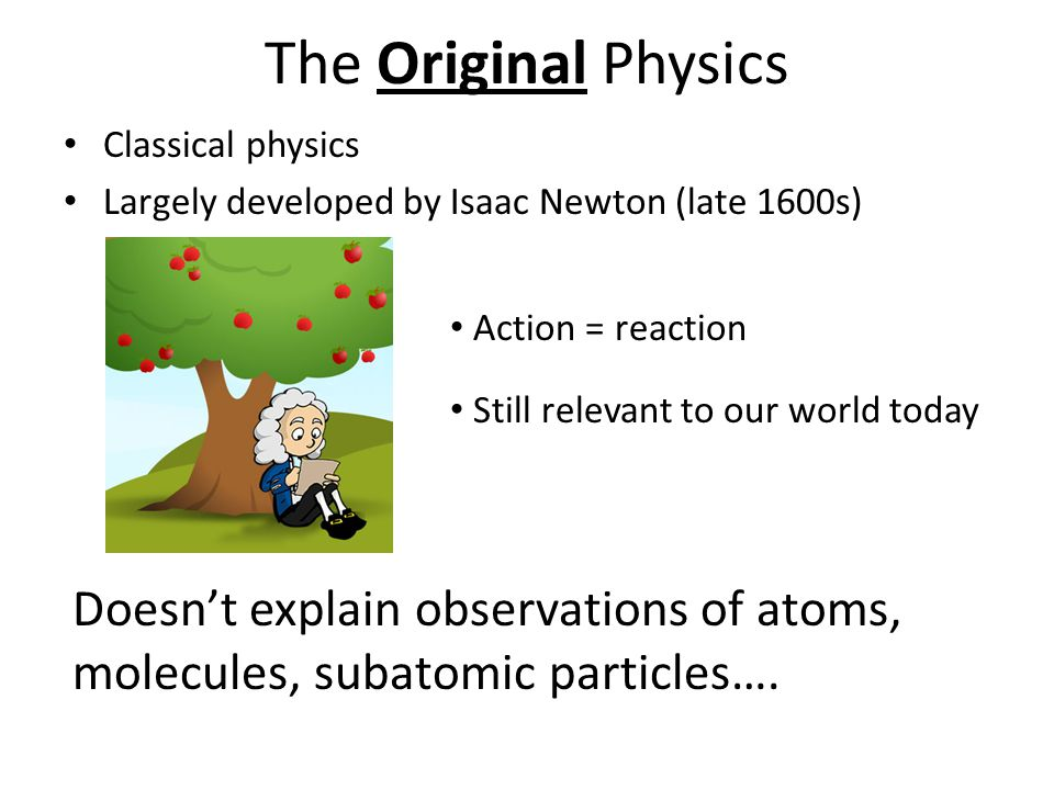 The Original Physics Classical physics. Largely developed by Isaac Newton (late 1600s) Action = reaction.