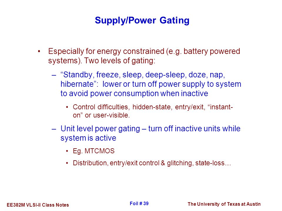 Supply/Power Gating Especially for energy constrained (e.g. battery powered systems). Two levels of gating: