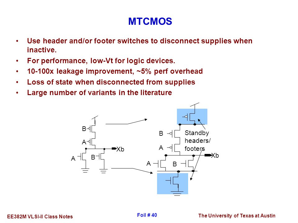 MTCMOS Use header and/or footer switches to disconnect supplies when inactive. For performance, low-Vt for logic devices.