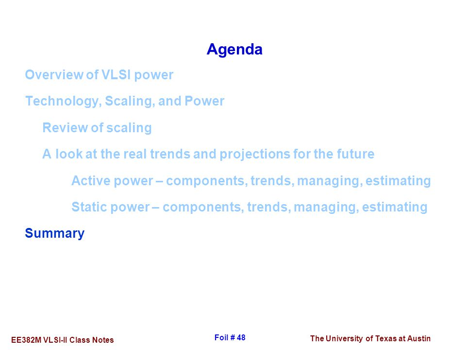Agenda Overview of VLSI power. Technology, Scaling, and Power. Review of scaling. A look at the real trends and projections for the future.