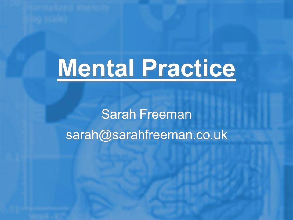 Mental Practice Sarah Freeman sarah@sarahfreeman.co.uk