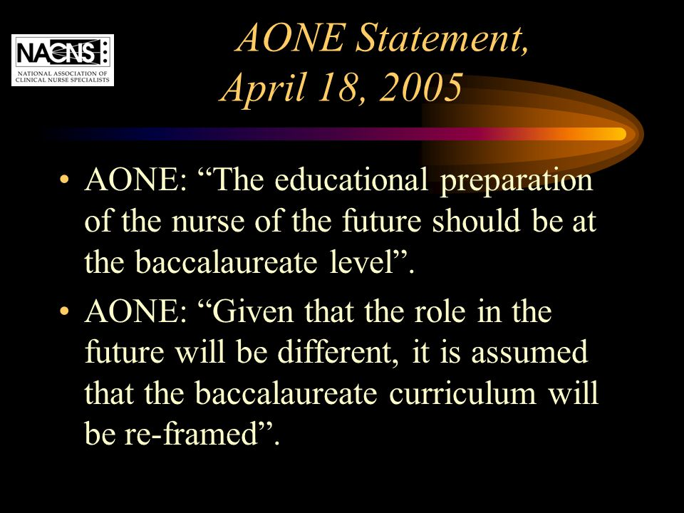 AONE Statement, April 18, 2005 AONE: The educational preparation of the nurse of the future should be at the baccalaureate level .