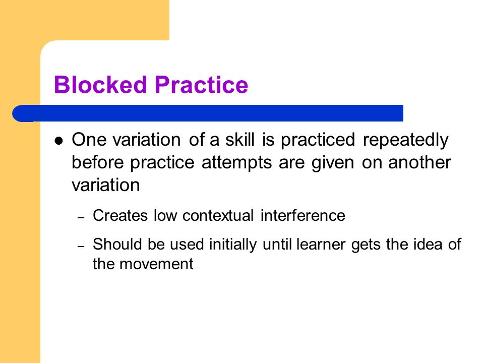 Blocked Practice One variation of a skill is practiced repeatedly before practice attempts are given on another variation.