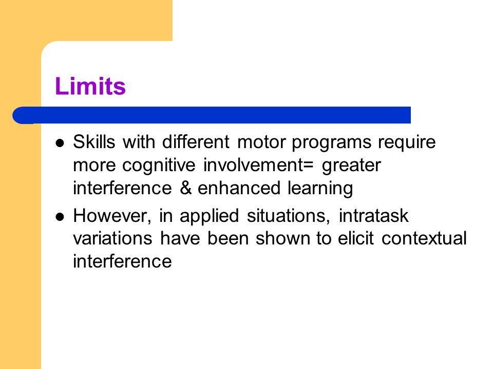 Limits Skills with different motor programs require more cognitive involvement= greater interference & enhanced learning.
