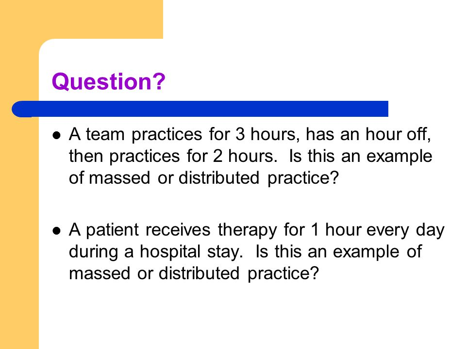 Question A team practices for 3 hours, has an hour off, then practices for 2 hours. Is this an example of massed or distributed practice