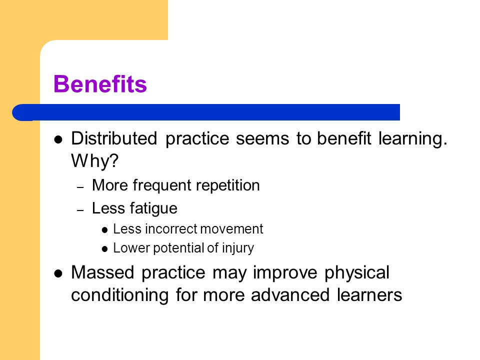 Benefits Distributed practice seems to benefit learning. Why