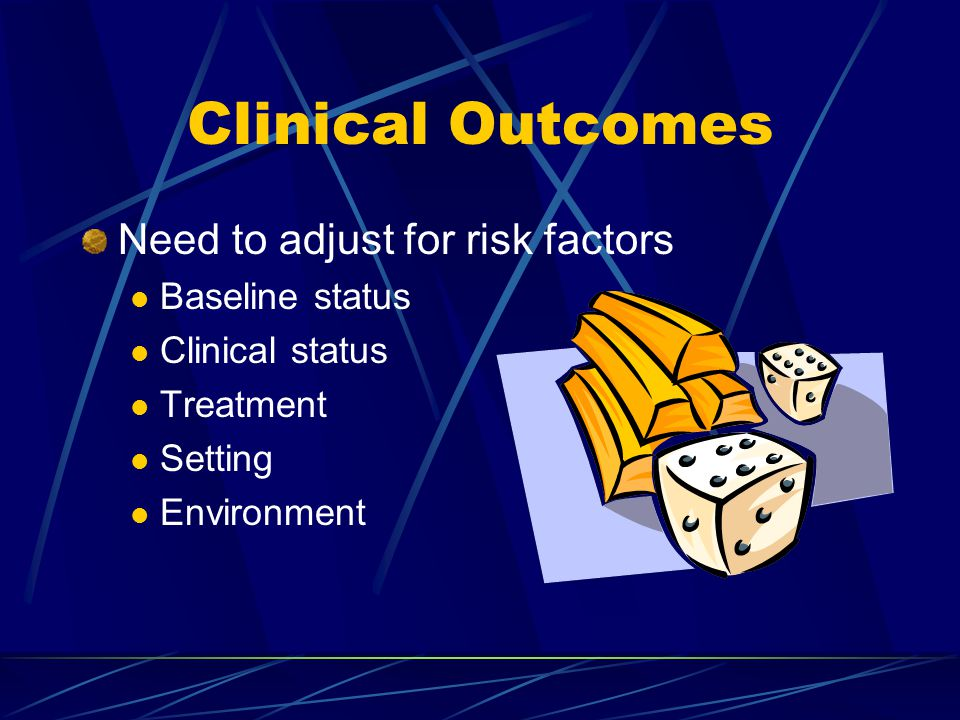 Clinical Outcomes Need to adjust for risk factors Baseline status