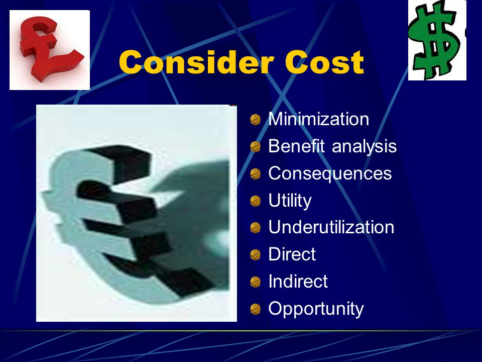 Consider Cost Minimization Benefit analysis Consequences Utility