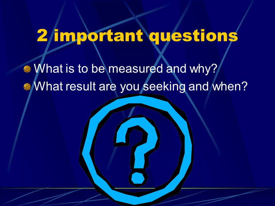 2 important questions What is to be measured and why