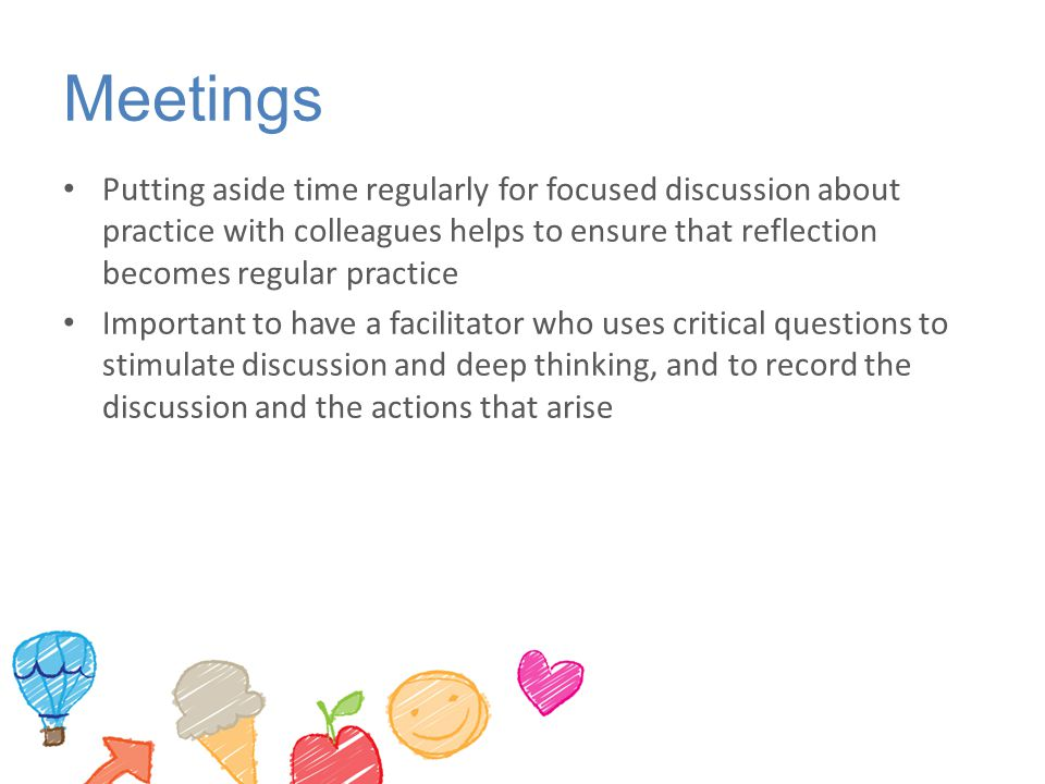 Meetings Putting aside time regularly for focused discussion about practice with colleagues helps to ensure that reflection becomes regular practice.