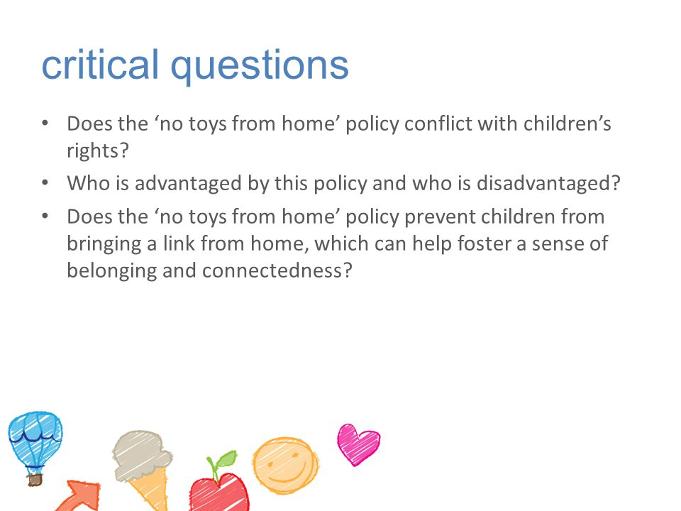 critical questions Does the 'no toys from home' policy conflict with children's rights Who is advantaged by this policy and who is disadvantaged