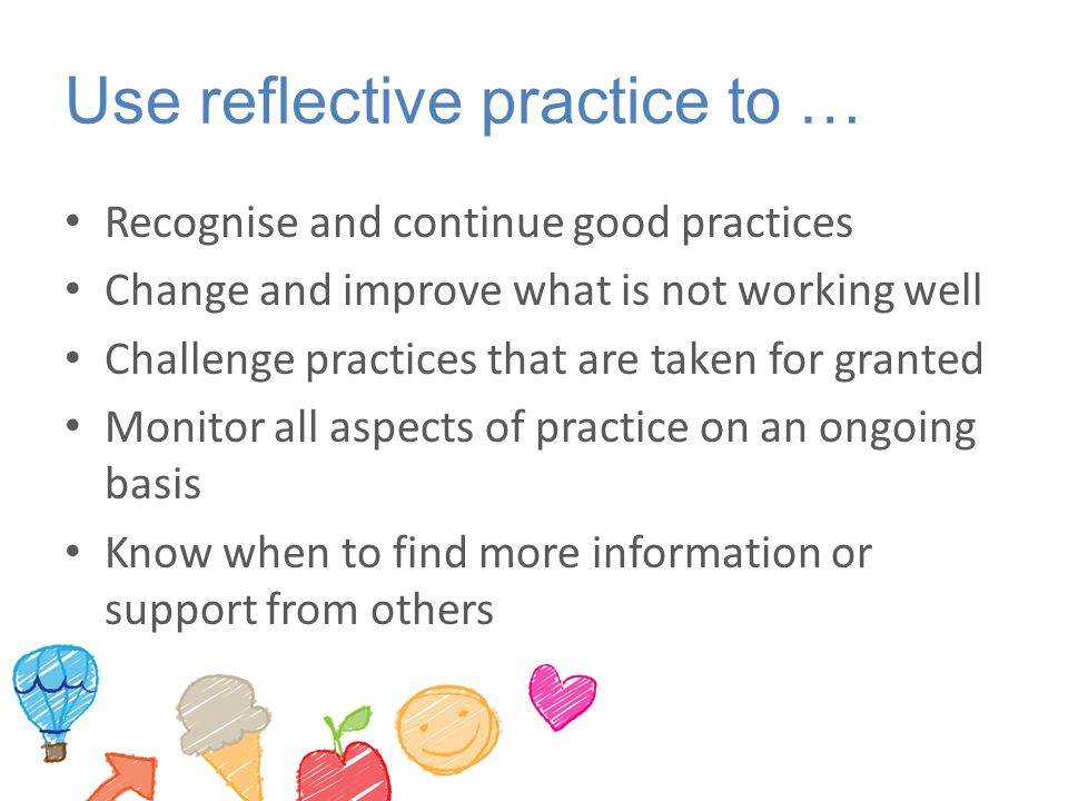 Use reflective practice to …
